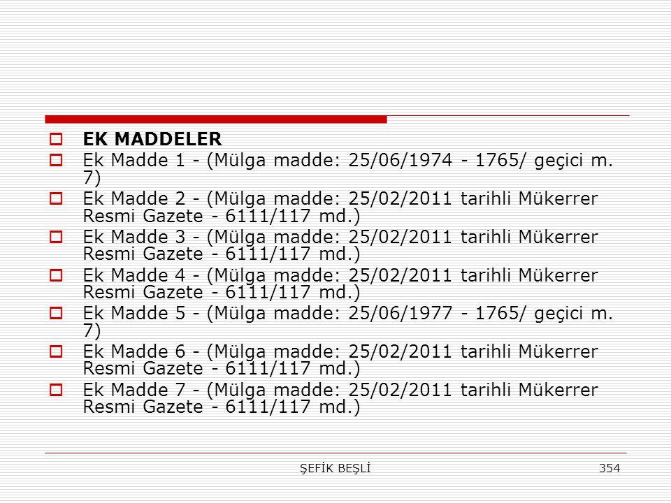 ŞEFİK BEŞLİ354  EK MADDELER  Ek Madde 1 - (Mülga madde: 25/06/1974 - 1765/ geçici m. 7)  Ek Madde 2 - (Mülga madde: 25/02/2011 tarihli Mükerrer Res