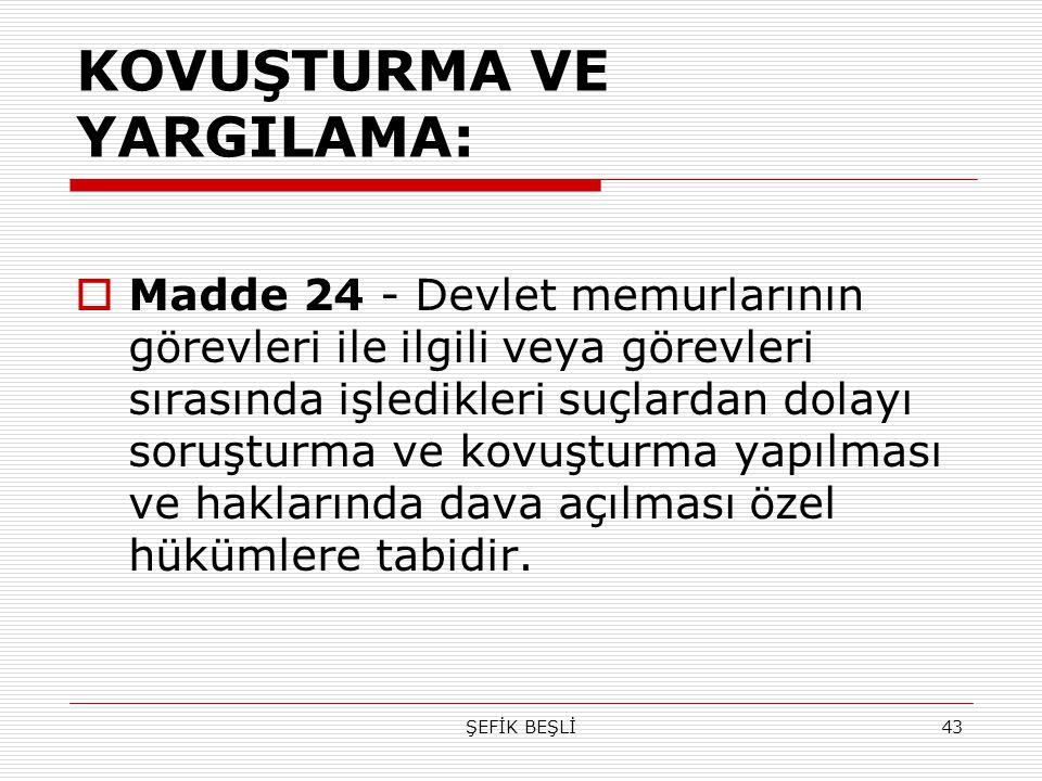 ŞEFİK BEŞLİ43 KOVUŞTURMA VE YARGILAMA:  Madde 24 - Devlet memurlarının görevleri ile ilgili veya görevleri sırasında işledikleri suçlardan dolayı sor