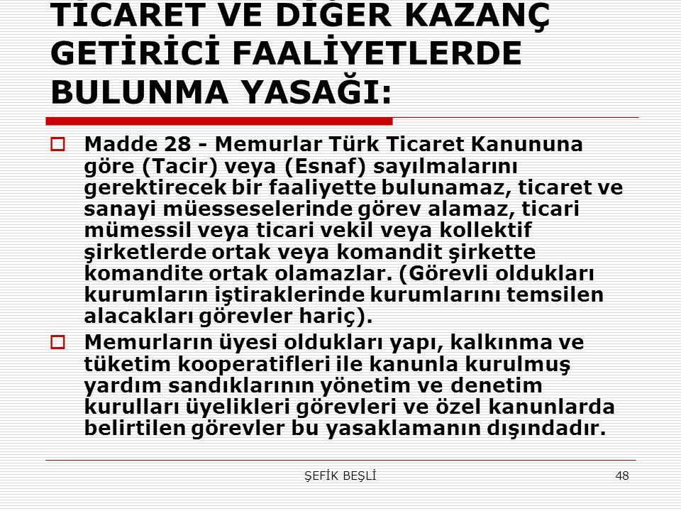 ŞEFİK BEŞLİ48 TİCARET VE DİĞER KAZANÇ GETİRİCİ FAALİYETLERDE BULUNMA YASAĞI:  Madde 28 - Memurlar Türk Ticaret Kanununa göre (Tacir) veya (Esnaf) say