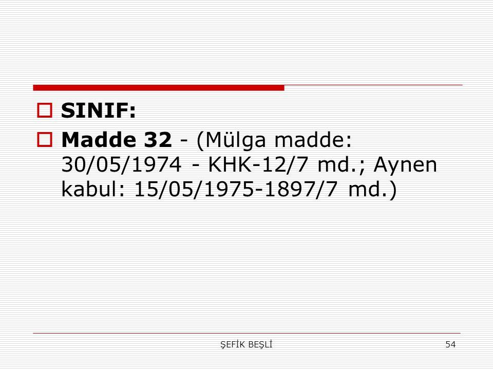 ŞEFİK BEŞLİ54  SINIF:  Madde 32 - (Mülga madde: 30/05/1974 - KHK-12/7 md.; Aynen kabul: 15/05/1975-1897/7 md.)