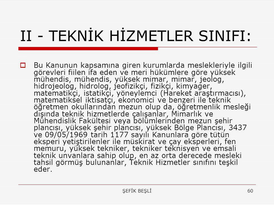 ŞEFİK BEŞLİ60 II - TEKNİK HİZMETLER SINIFI:  Bu Kanunun kapsamına giren kurumlarda meslekleriyle ilgili görevleri fiilen ifa eden ve meri hükümlere g