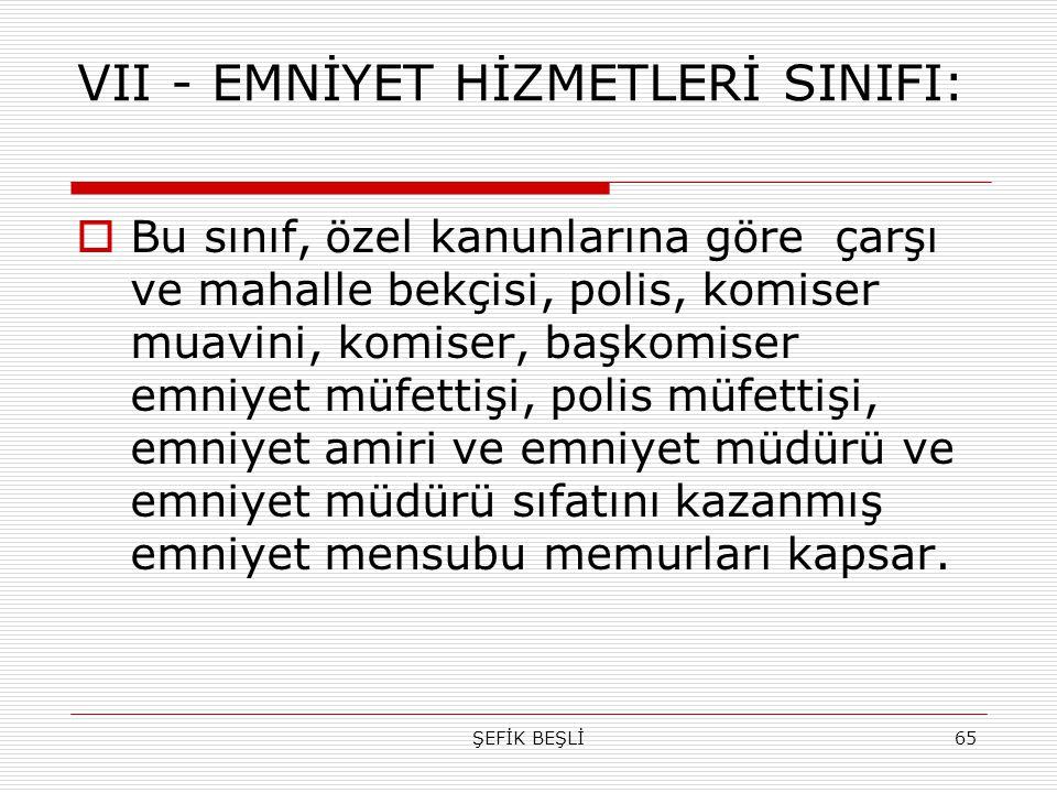 ŞEFİK BEŞLİ65 VII - EMNİYET HİZMETLERİ SINIFI:  Bu sınıf, özel kanunlarına göre çarşı ve mahalle bekçisi, polis, komiser muavini, komiser, başkomiser