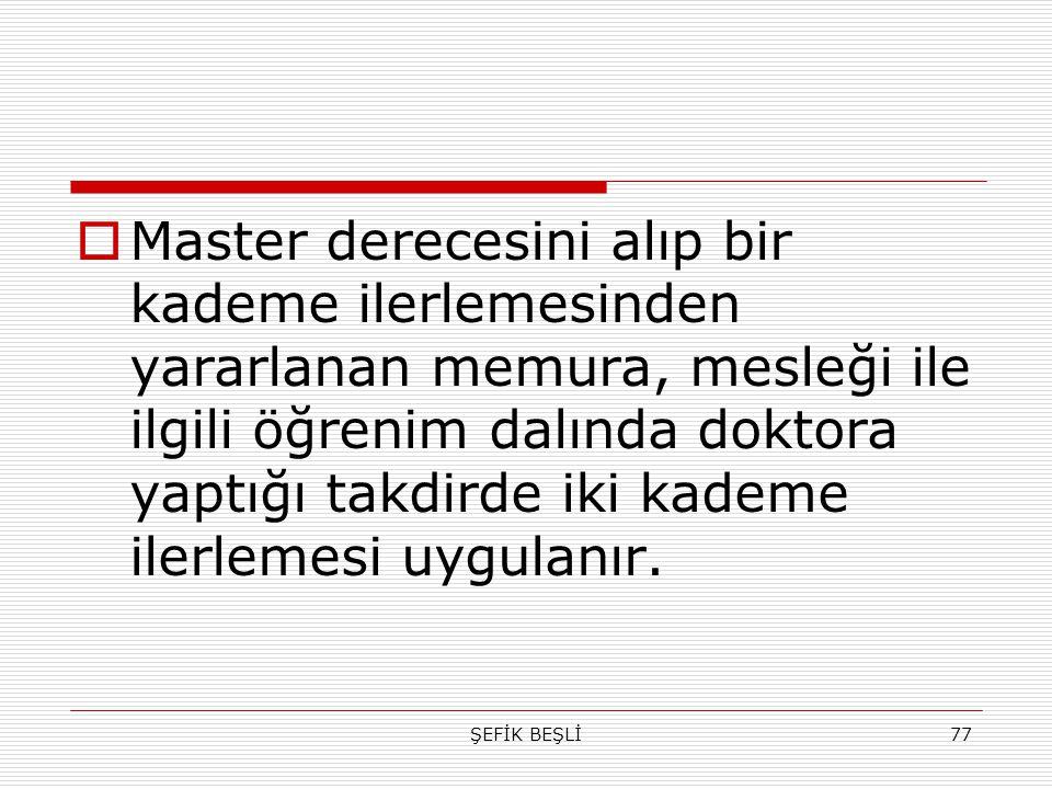 ŞEFİK BEŞLİ77  Master derecesini alıp bir kademe ilerlemesinden yararlanan memura, mesleği ile ilgili öğrenim dalında doktora yaptığı takdirde iki ka