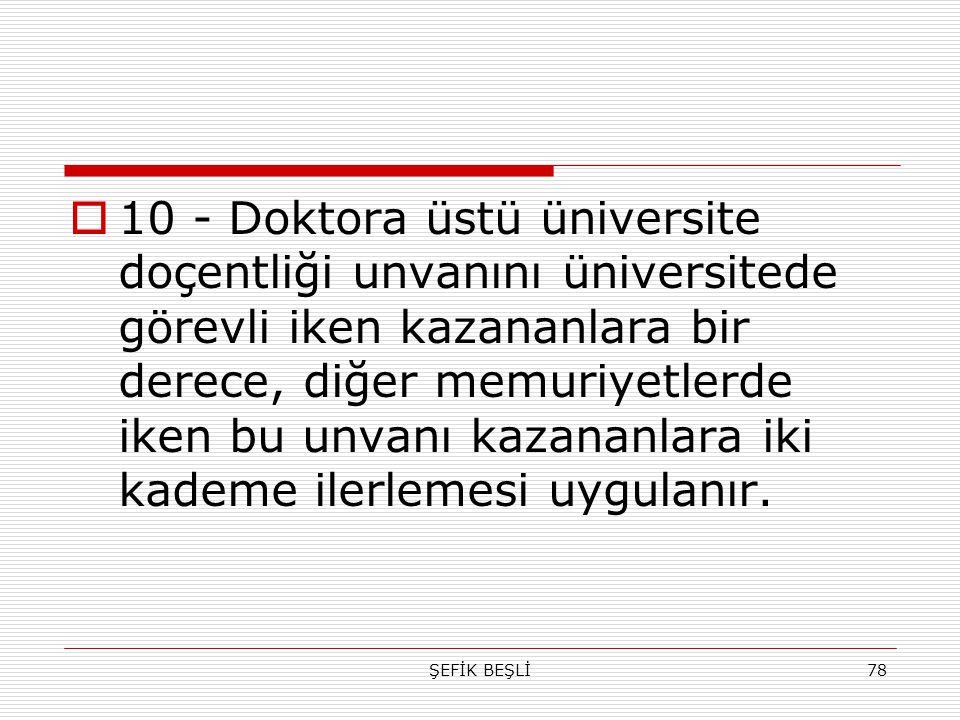 ŞEFİK BEŞLİ78  10 - Doktora üstü üniversite doçentliği unvanını üniversitede görevli iken kazananlara bir derece, diğer memuriyetlerde iken bu unvanı