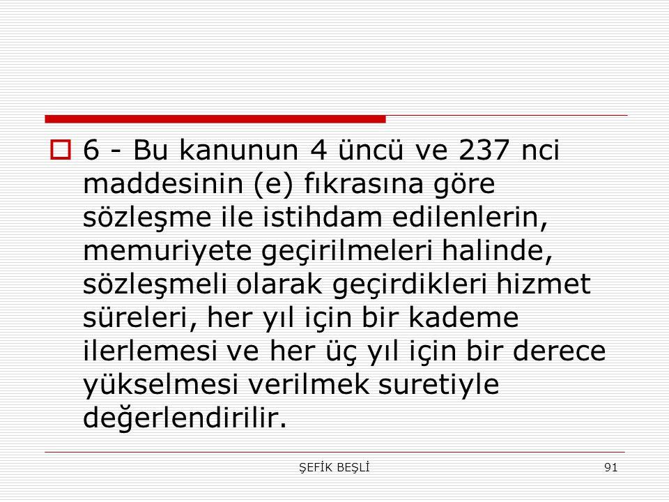 ŞEFİK BEŞLİ91  6 - Bu kanunun 4 üncü ve 237 nci maddesinin (e) fıkrasına göre sözleşme ile istihdam edilenlerin, memuriyete geçirilmeleri halinde, sö