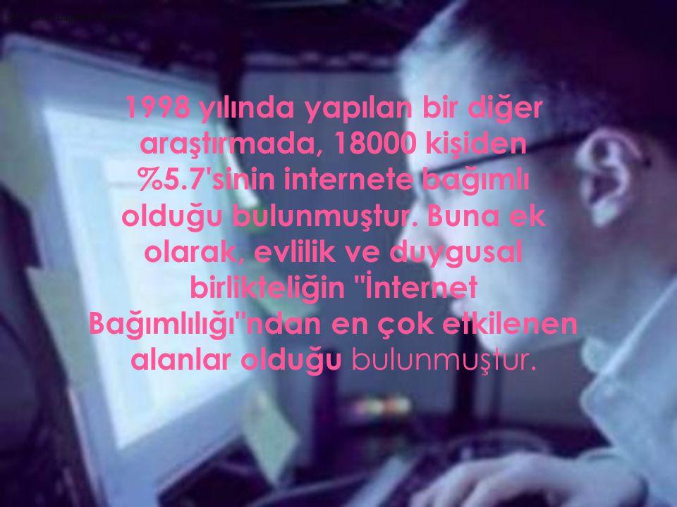Siz internet bağımlısı mısınız? 1998 yılında yapılan bir diğer araştırmada, 18000 kişiden %5.7'sinin internete bağımlı olduğu bulunmuştur. Buna ek ola