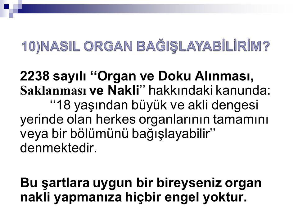 2238 sayılı ''Organ ve Doku Alınması, Saklanması ve Nakli'' hakkındaki kanunda: ''18 yaşından büyük ve akli dengesi yerinde olan herkes organlarının t