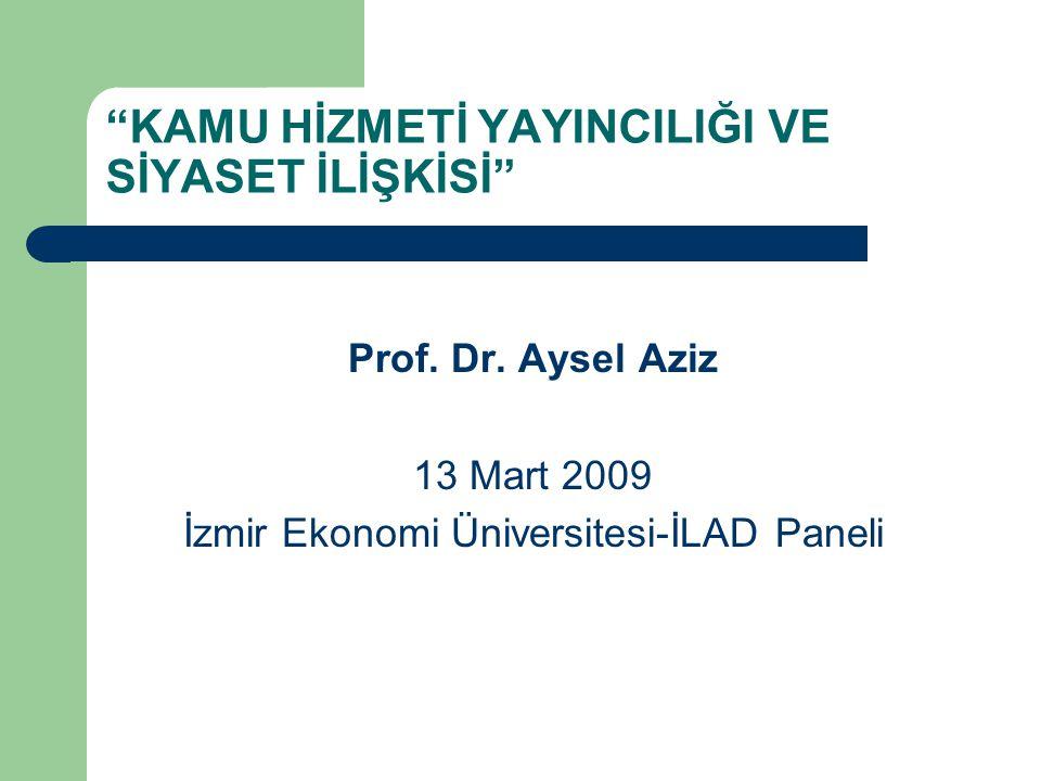 """""""KAMU HİZMETİ YAYINCILIĞI VE SİYASET İLİŞKİSİ"""" Prof. Dr. Aysel Aziz 13 Mart 2009 İzmir Ekonomi Üniversitesi-İLAD Paneli"""