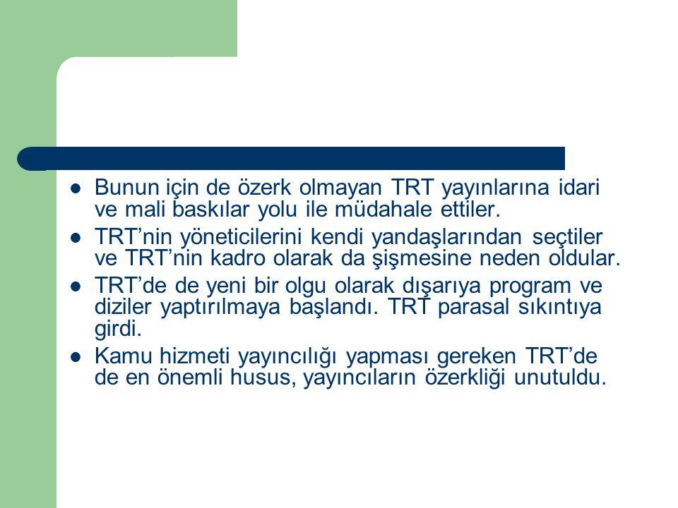  Bunun için de özerk olmayan TRT yayınlarına idari ve mali baskılar yolu ile müdahale ettiler.  TRT'nin yöneticilerini kendi yandaşlarından seçtiler