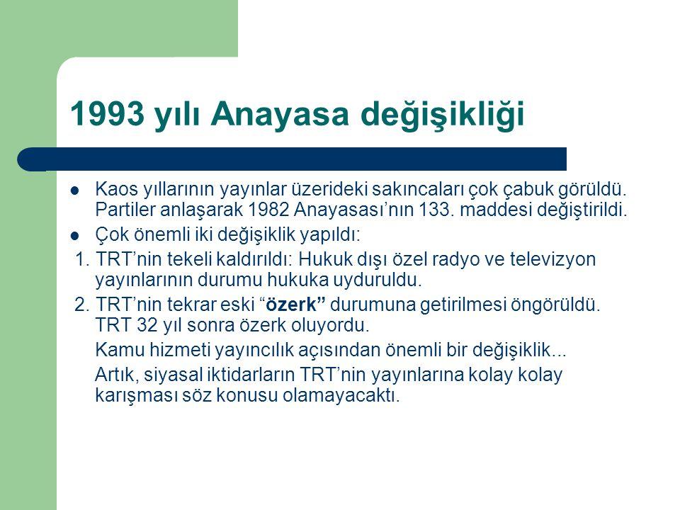1993 yılı Anayasa değişikliği  Kaos yıllarının yayınlar üzerideki sakıncaları çok çabuk görüldü. Partiler anlaşarak 1982 Anayasası'nın 133. maddesi d