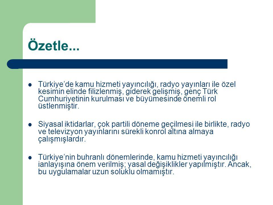 Özetle...  Türkiye'de kamu hizmeti yayıncılığı, radyo yayınları ile özel kesimin elinde filizlenmiş, giderek gelişmiş, genç Türk Cumhuriyetinin kurul