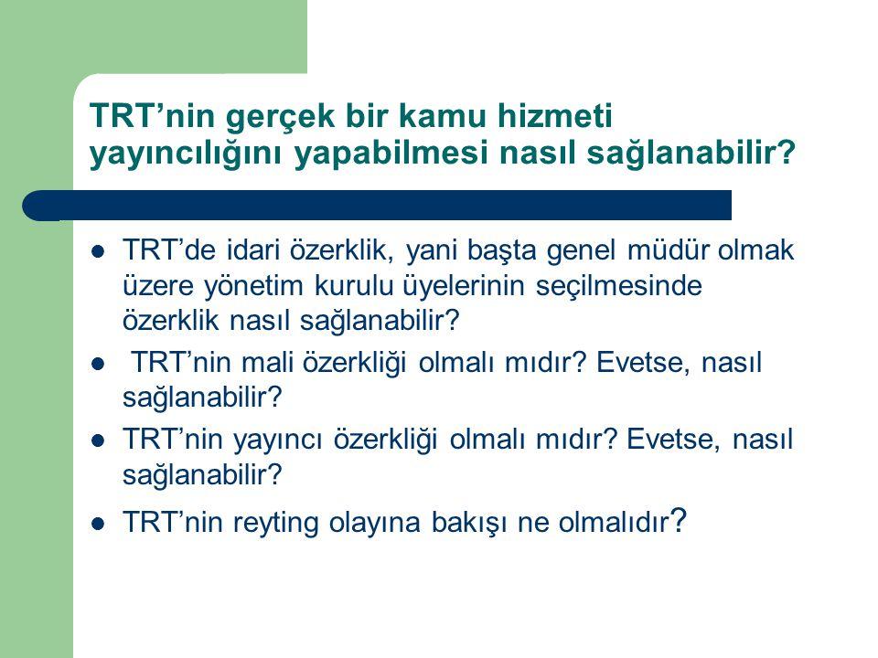 TRT'nin gerçek bir kamu hizmeti yayıncılığını yapabilmesi nasıl sağlanabilir?  TRT'de idari özerklik, yani başta genel müdür olmak üzere yönetim kuru
