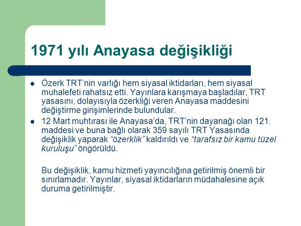 1971 yılı Anayasa değişikliği  Özerk TRT'nin varlığı hem siyasal iktidarları, hem siyasal muhalefeti rahatsız etti. Yayınlara karışmaya başladılar, T