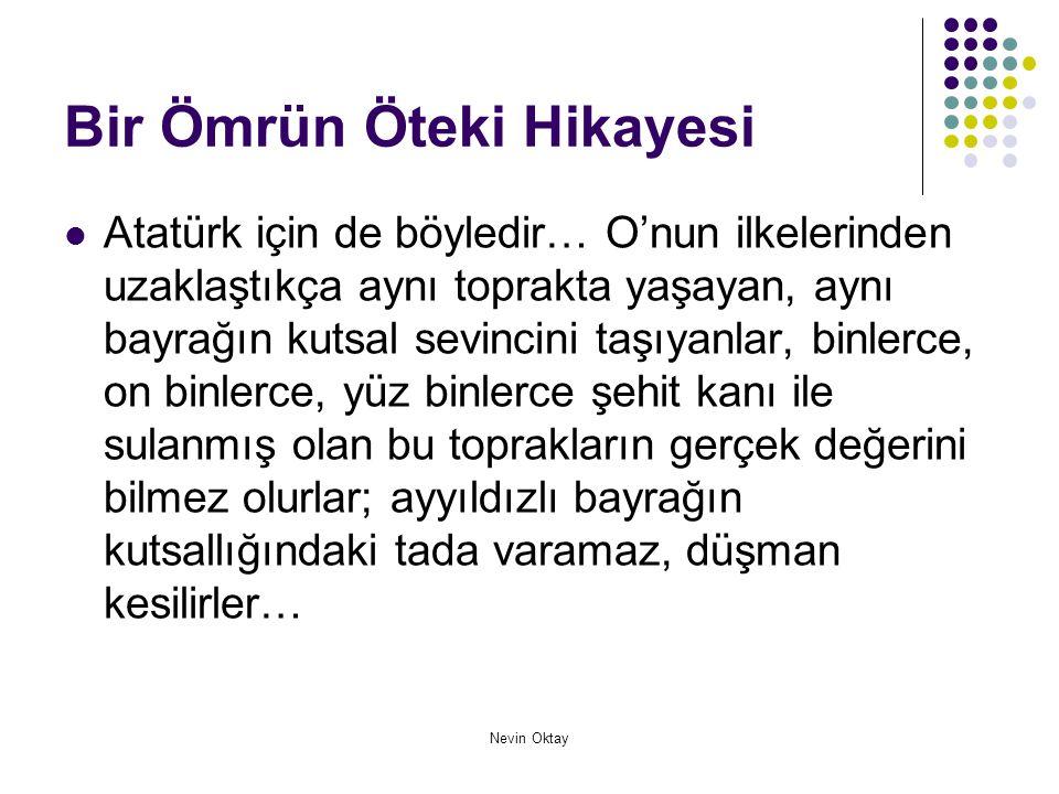 Nevin Oktay Bir Ömrün Öteki Hikayesi  Atatürk için de böyledir… O'nun ilkelerinden uzaklaştıkça aynı toprakta yaşayan, aynı bayrağın kutsal sevincini