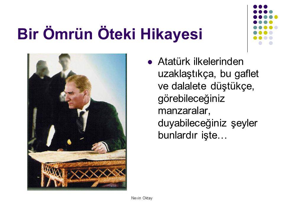 Nevin Oktay Bir Ömrün Öteki Hikayesi  Atatürk ilkelerinden uzaklaştıkça, bu gaflet ve dalalete düştükçe, görebileceğiniz manzaralar, duyabileceğiniz