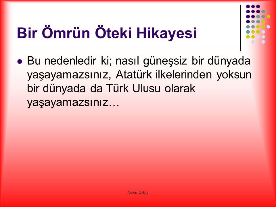 Nevin Oktay Bir Ömrün Öteki Hikayesi  Bu nedenledir ki; nasıl güneşsiz bir dünyada yaşayamazsınız, Atatürk ilkelerinden yoksun bir dünyada da Türk Ul