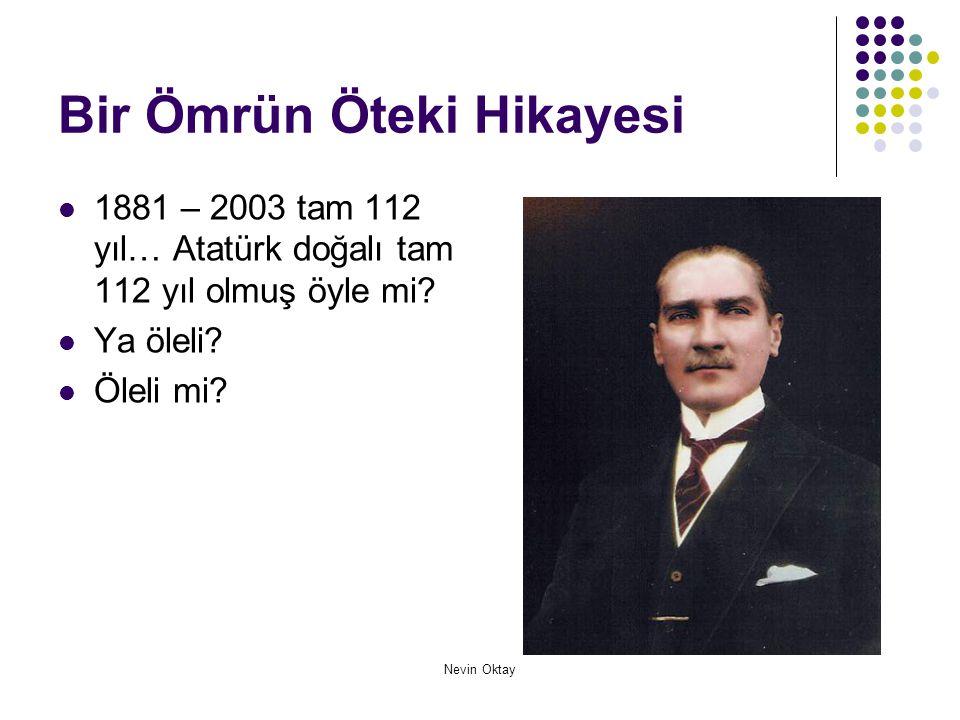 Nevin Oktay Bir Ömrün Öteki Hikayesi  1881 – 2003 tam 112 yıl… Atatürk doğalı tam 112 yıl olmuş öyle mi?  Ya öleli?  Öleli mi?