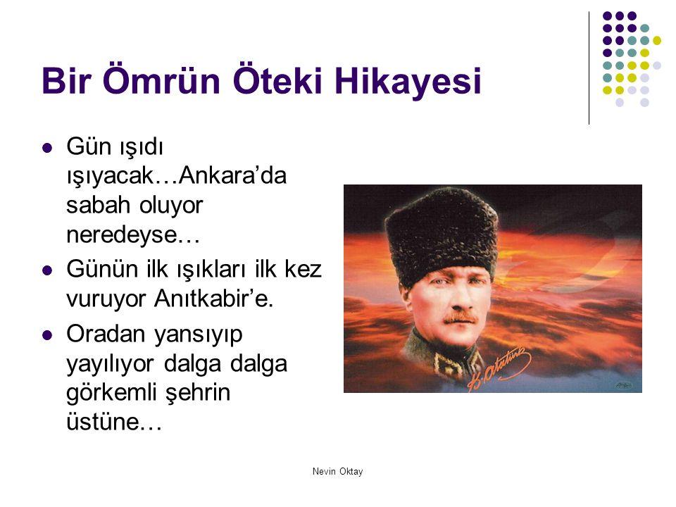 Nevin Oktay Bir Ömrün Öteki Hikayesi  Gün ışıdı ışıyacak…Ankara'da sabah oluyor neredeyse…  Günün ilk ışıkları ilk kez vuruyor Anıtkabir'e.  Oradan
