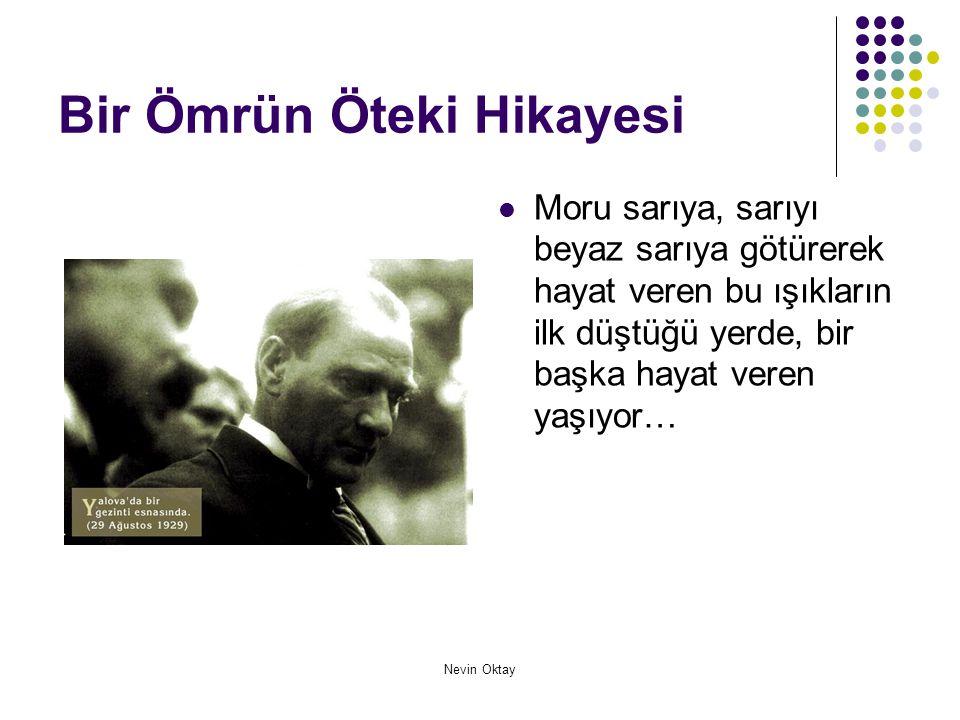 Nevin Oktay Bir Ömrün Öteki Hikayesi  Bu nedenledir ki; nasıl güneşsiz bir dünyada yaşayamazsınız, Atatürk ilkelerinden yoksun bir dünyada da Türk Ulusu olarak yaşayamazsınız…