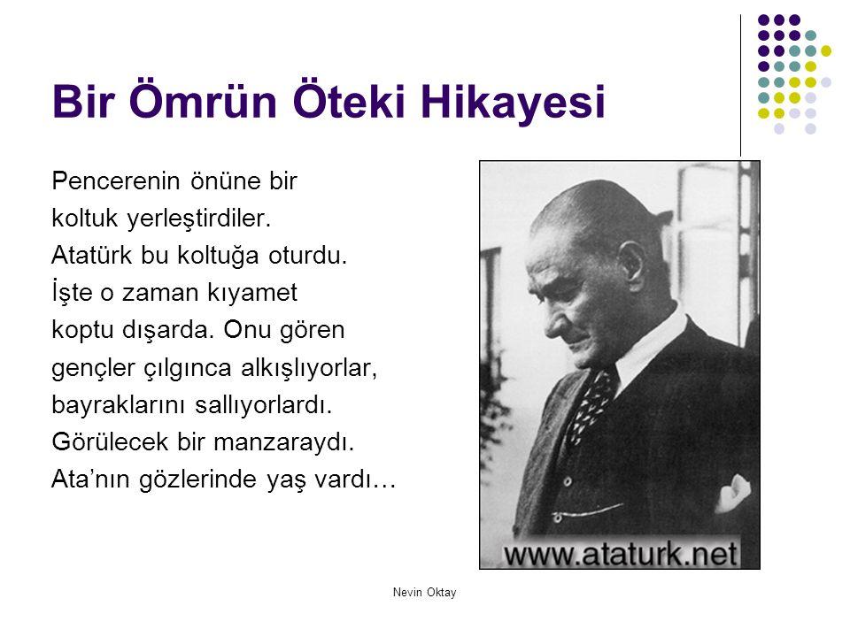 Nevin Oktay Bir Ömrün Öteki Hikayesi Pencerenin önüne bir koltuk yerleştirdiler. Atatürk bu koltuğa oturdu. İşte o zaman kıyamet koptu dışarda. Onu gö