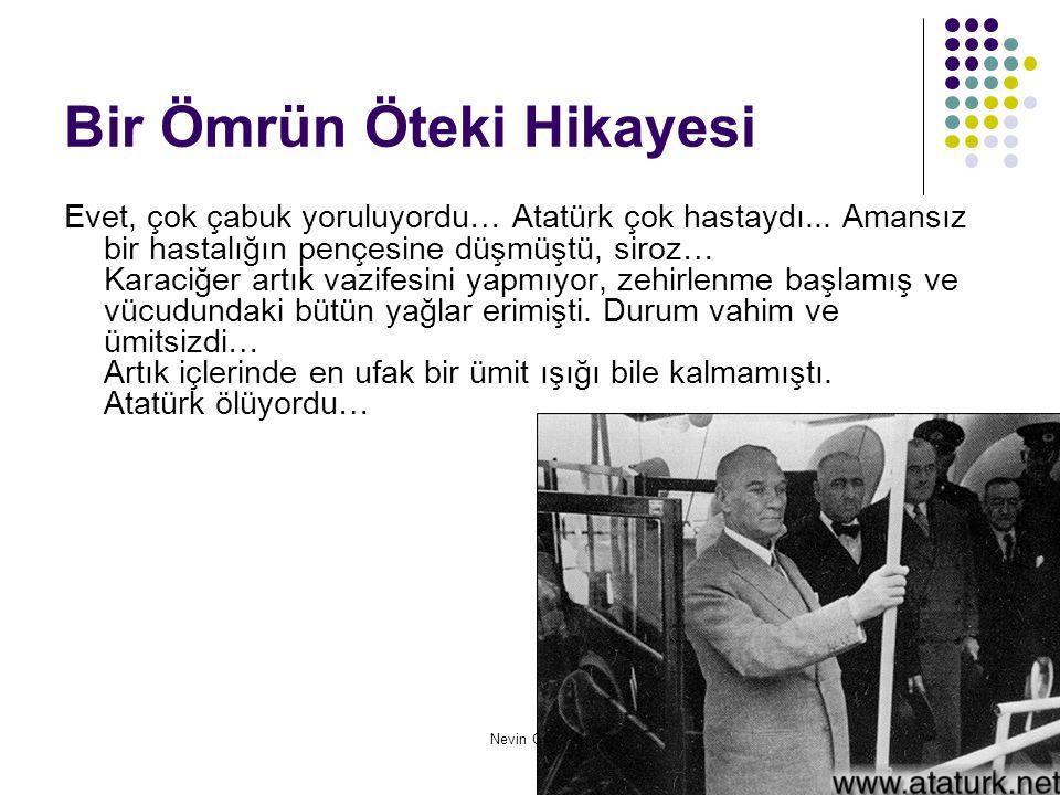 Nevin Oktay Bir Ömrün Öteki Hikayesi Evet, çok çabuk yoruluyordu… Atatürk çok hastaydı... Amansız bir hastalığın pençesine düşmüştü, siroz… Karaciğer