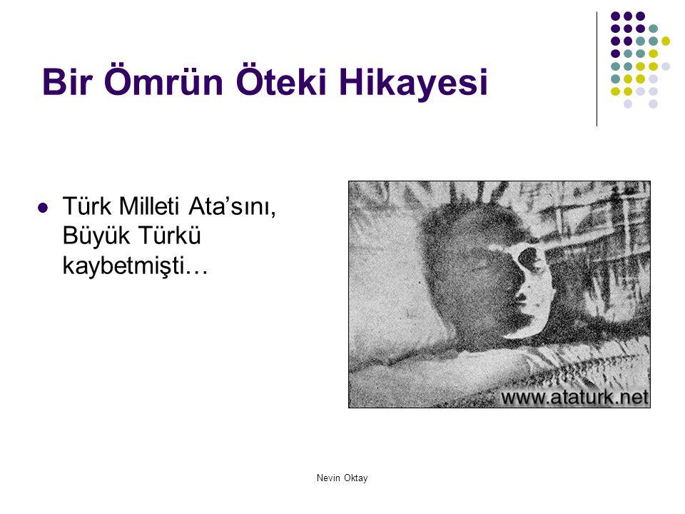 Nevin Oktay Bir Ömrün Öteki Hikayesi  Türk Milleti Ata'sını, Büyük Türkü kaybetmişti…