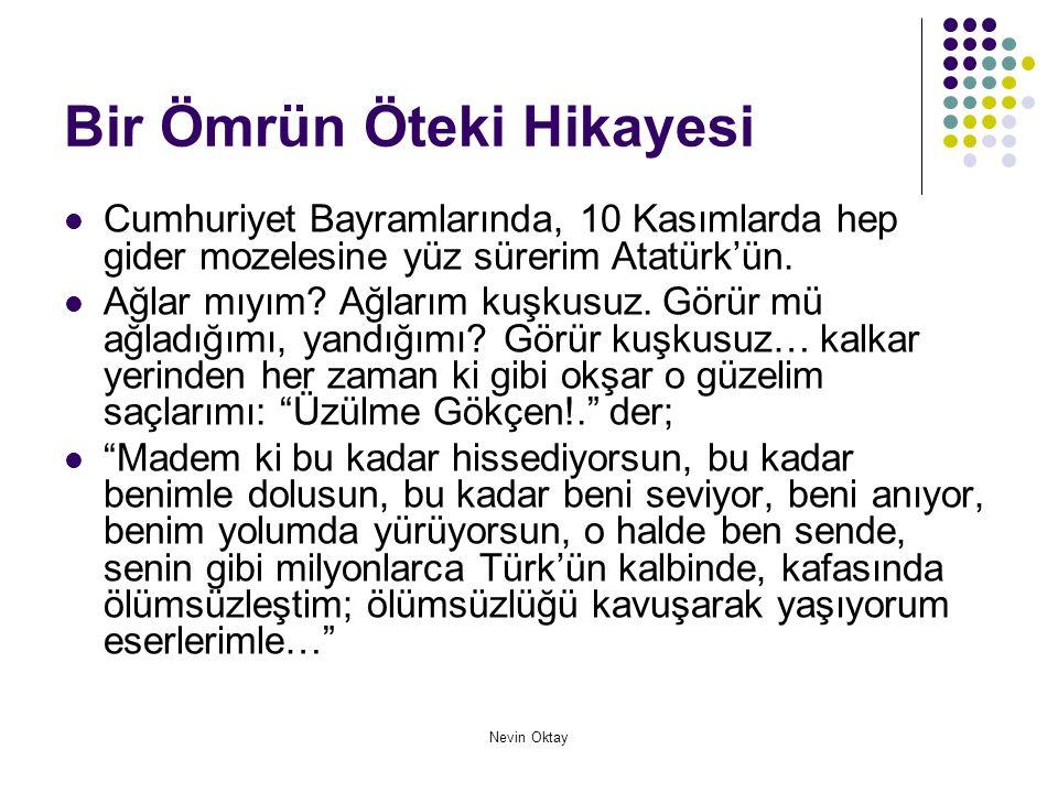 Nevin Oktay Bir Ömrün Öteki Hikayesi  Cumhuriyet Bayramlarında, 10 Kasımlarda hep gider mozelesine yüz sürerim Atatürk'ün.  Ağlar mıyım? Ağlarım kuş