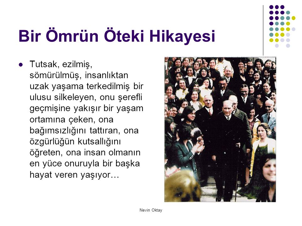 Nevin Oktay Bir Ömrün Öteki Hikayesi  1881 – 2003 tam 112 yıl… Atatürk doğalı tam 112 yıl olmuş öyle mi.