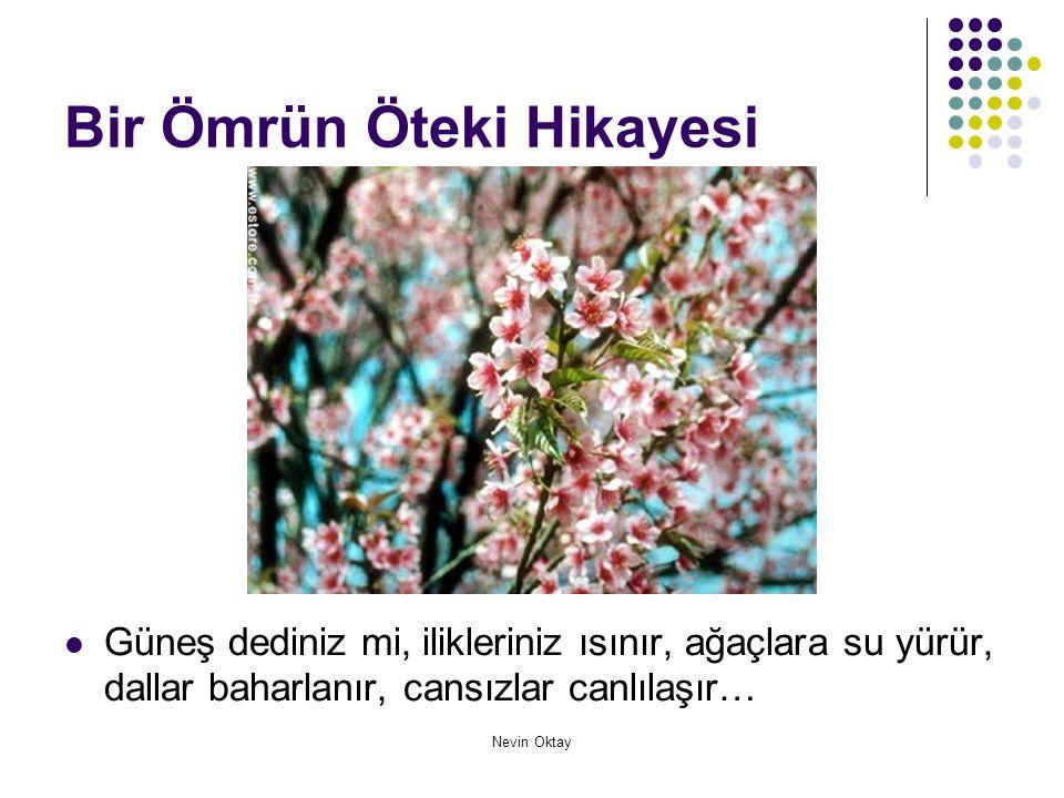 Nevin Oktay Bir Ömrün Öteki Hikayesi  Atatürk dediniz mi, silkinirsiniz, uyanırsınız; uygarlığa doğru, kardeşliğe doğru, barışa doğru, insanı insan eden ilkelere doğru, aydınlık yarınlara doğru koşarak canlanırsınız…