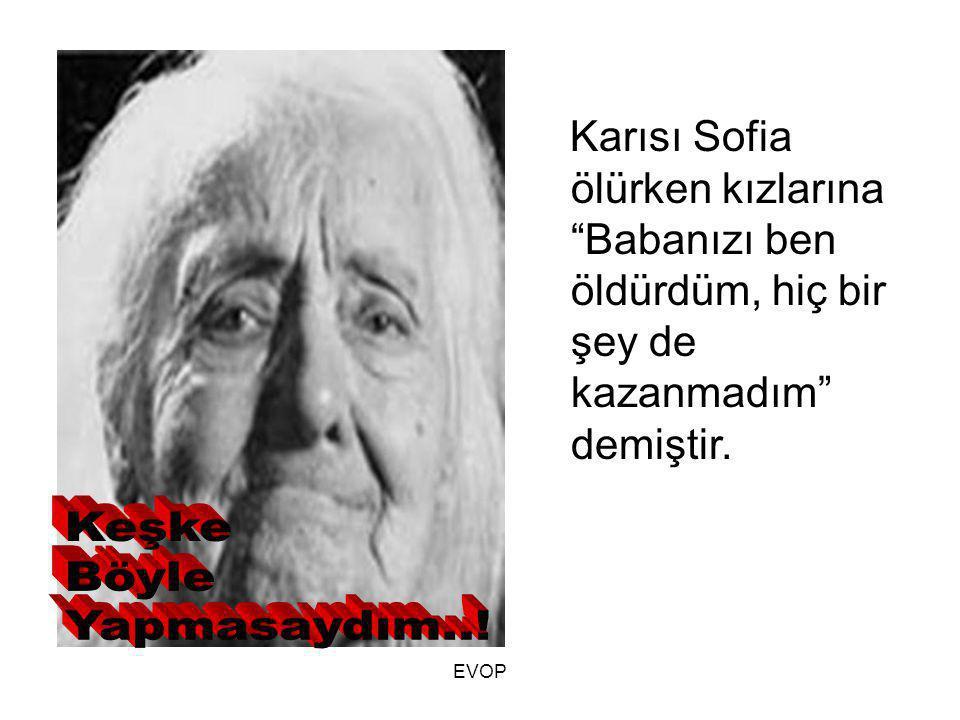 """Karısı Sofia ölürken kızlarına """"Babanızı ben öldürdüm, hiç bir şey de kazanmadım"""" demiştir. EVOP"""