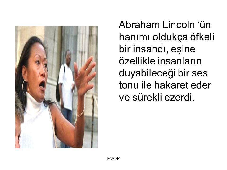 Abraham Lincoln 'ün hanımı oldukça öfkeli bir insandı, eşine özellikle insanların duyabileceği bir ses tonu ile hakaret eder ve sürekli ezerdi. EVOP