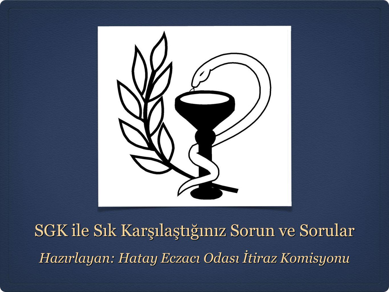 SGK ile Sık Karşılaştığınız Sorun ve Sorular Hazırlayan: Hatay Eczacı Odası İtiraz Komisyonu