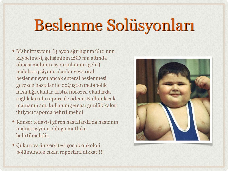 Beslenme Solüsyonları • Malnütrisyonu, (3 ayda ağırlığının %10 unu kaybetmesi, gelişiminin 2SD nin altında olması malnütrasyon anlamına gelir) malabsorpsiyonu olanlar veya oral beslenemeyen ancak enteral beslenmesi gereken hastalar ile doğuştan metabolik hastalığı olanlar, kistik fibrozisi olanlarda sağlık kurulu raporu ile ödenir.Kullanılacak mamanın adı, kullanım şeması günlük kalori ihtiyacı raporda belirtilmelidi • Kanser tedavisi gören hastalarda da hastanın malnitrasyonu oldugu mutlaka belirtilmelidir.