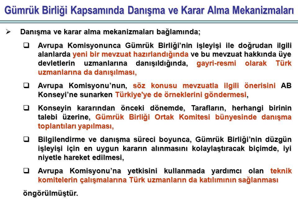 Gümrük Birliği Kapsamında Danışma ve Karar Alma Mekanizmaları  Danışma ve karar alma mekanizmaları bağlamında;  Avrupa Komisyonunca Gümrük Birliği'nin işleyişi ile doğrudan ilgili alanlarda yeni bir mevzuat hazırlandığında ve bu mevzuat hakkında üye devletlerin uzmanlarına danışıldığında, gayri-resmi olarak Türk uzmanlarına da danışılması,  Avrupa Komisyonu'nun, söz konusu mevzuatla ilgili önerisini AB Konseyi'ne sunarken Türkiye ye de örneklerini göndermesi,  Konseyin kararından önceki dönemde, Tarafların, herhangi birinin talebi üzerine, Gümrük Birliği Ortak Komitesi bünyesinde danışma toplantıları yapılması,  Bilgilendirme ve danışma süreci boyunca, Gümrük Birliği'nin düzgün işleyişi için en uygun kararın alınmasını kolaylaştıracak biçimde, iyi niyetle hareket edilmesi,  Avrupa Komisyonu'na yetkisini kullanmada yardımcı olan teknik komitelerin çalışmalarına Türk uzmanların da katılımının sağlanması öngörülmüştür.