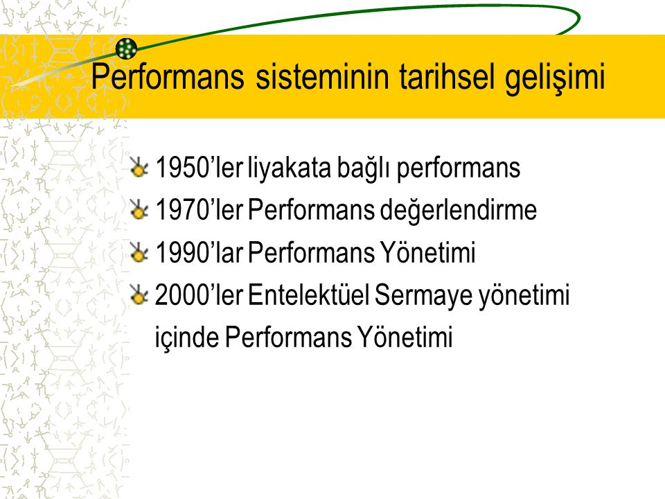 Performans sisteminin tarihsel gelişimi 1950'ler liyakata bağlı performans 1970'ler Performans değerlendirme 1990'lar Performans Yönetimi 2000'ler Entelektüel Sermaye yönetimi içinde Performans Yönetimi
