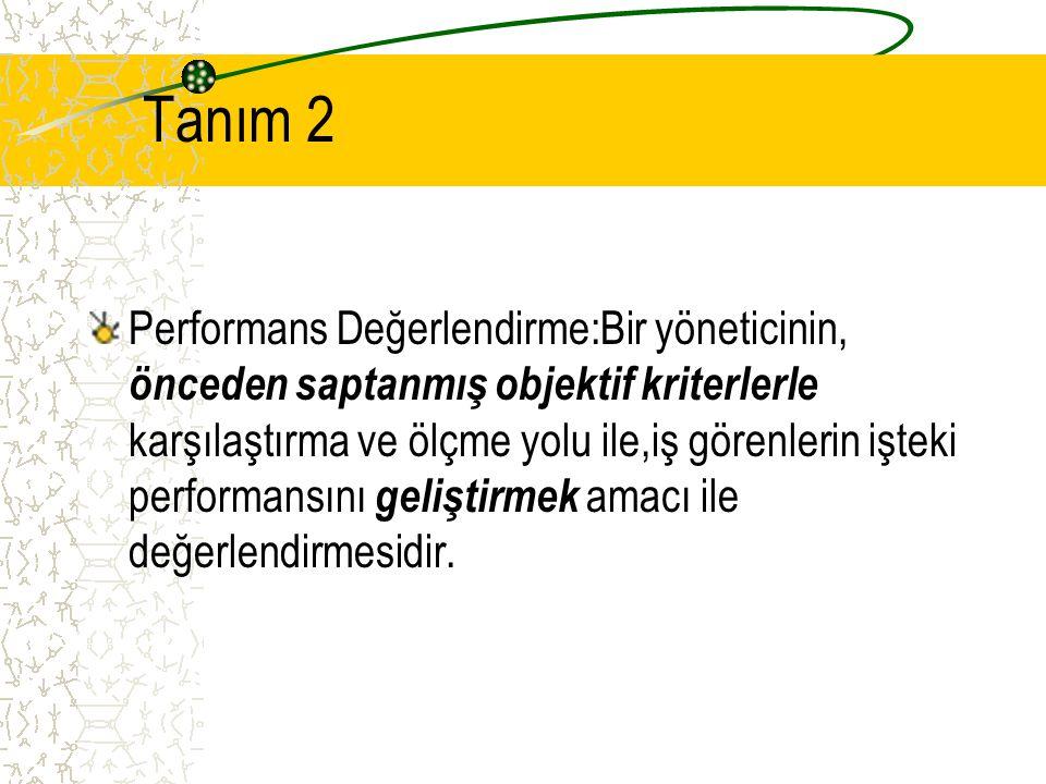 Tanım 2 Performans Değerlendirme:Bir yöneticinin, önceden saptanmış objektif kriterlerle karşılaştırma ve ölçme yolu ile,iş görenlerin işteki performansını geliştirmek amacı ile değerlendirmesidir.
