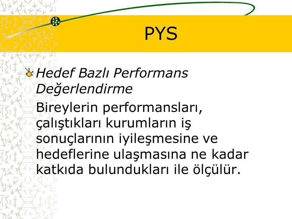 PYS Hedef Bazlı Performans Değerlendirme Bireylerin performansları, çalıştıkları kurumların iş sonuçlarının iyileşmesine ve hedeflerine ulaşmasına ne kadar katkıda bulundukları ile ölçülür.