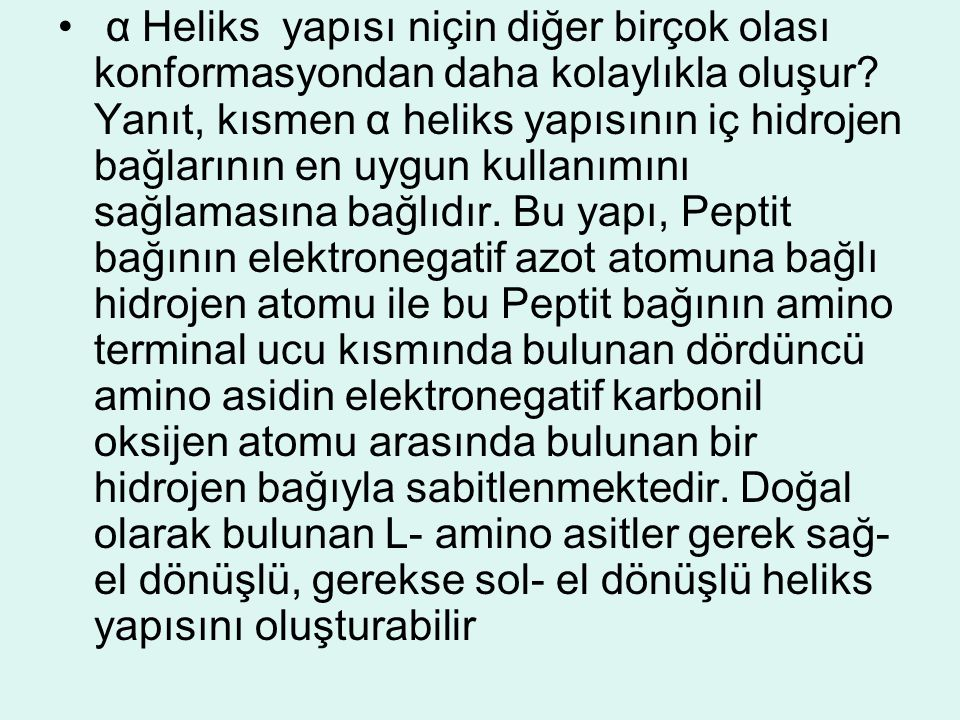 • α Heliks yapısı niçin diğer birçok olası konformasyondan daha kolaylıkla oluşur? Yanıt, kısmen α heliks yapısının iç hidrojen bağlarının en uygun ku