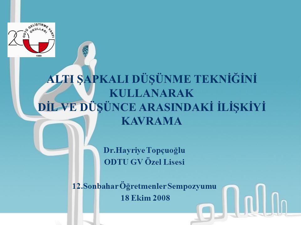 Dr.Hayriye Topçuoğlu ODTU GV Özel Lisesi 12.Sonbahar Öğretmenler Sempozyumu 18 Ekim 2008 ALTI ŞAPKALI DÜŞÜNME TEKNİĞİNİ KULLANARAK DİL VE DÜŞÜNCE ARAS