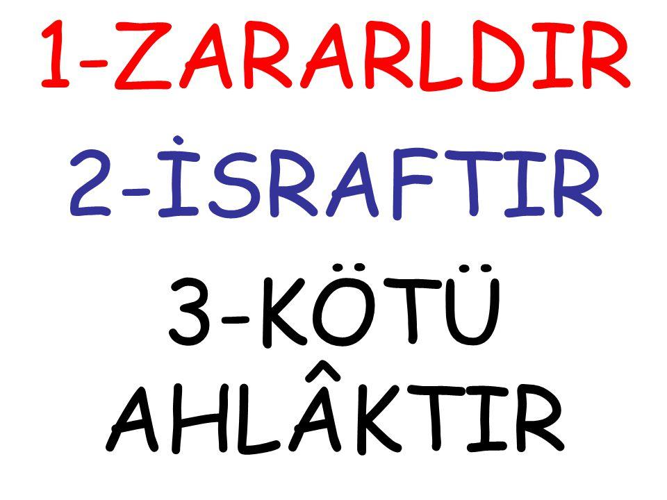 1-ZARARLDIR 2-İSRAFTIR 3-KÖTÜ AHLÂKTIR