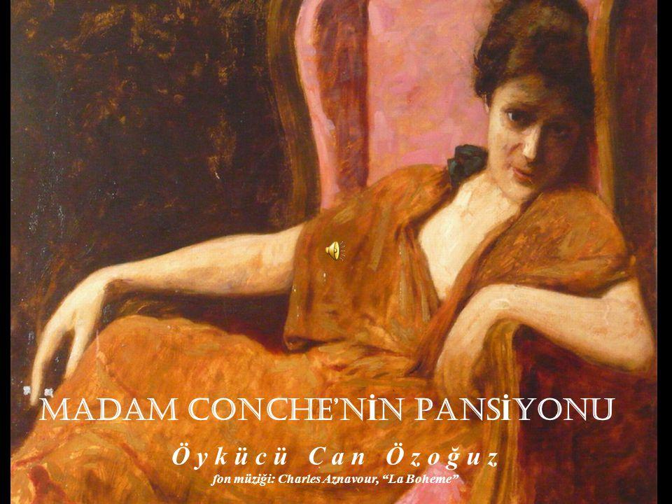 MADAM CONCHE'N İ N PANS İ YONU Ö y k ü c ü C a n Ö z o ğ u z fon müziği: Charles Aznavour, La Boheme