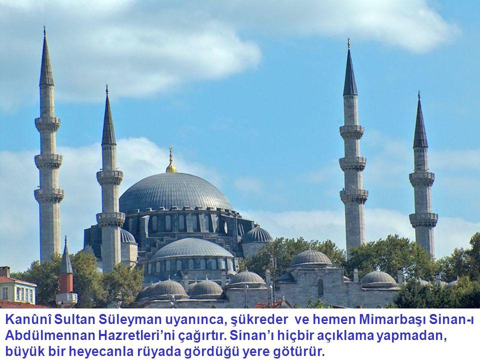 Kanûnî Sultan Süleyman uyanınca, şükreder ve hemen Mimarbaşı Sinan-ı Abdülmennan Hazretleri'ni çağırtır. Sinan'ı hiçbir açıklama yapmadan, büyük bir h