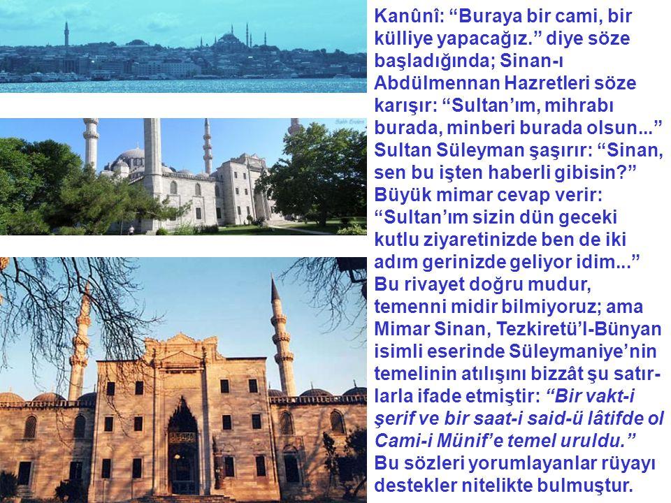 """Kanûnî: """"Buraya bir cami, bir külliye yapacağız."""" diye söze başladığında; Sinan-ı Abdülmennan Hazretleri söze karışır: """"Sultan'ım, mihrabı burada, min"""