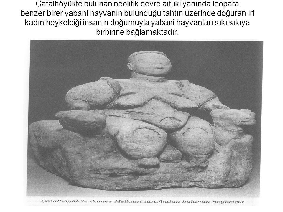 Çatalhöyükte bulunan neolitik devre ait,iki yanında leopara benzer birer yabani hayvanın bulunduğu tahtın üzerinde doğuran iri kadın heykelciği insanı