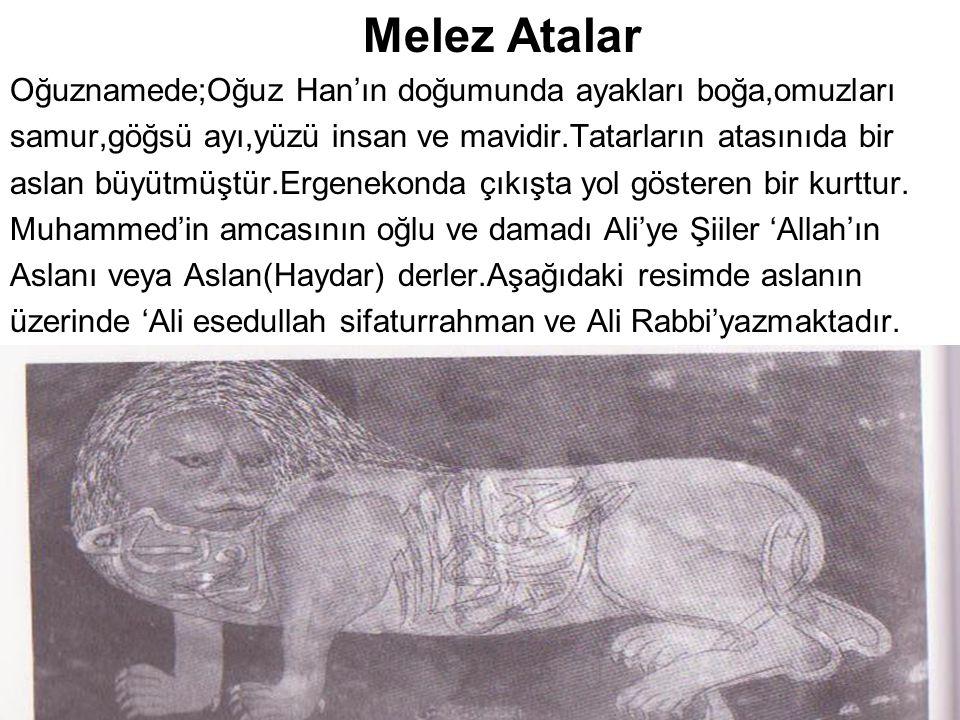 Melez Atalar Oğuznamede;Oğuz Han'ın doğumunda ayakları boğa,omuzları samur,göğsü ayı,yüzü insan ve mavidir.Tatarların atasınıda bir aslan büyütmüştür.