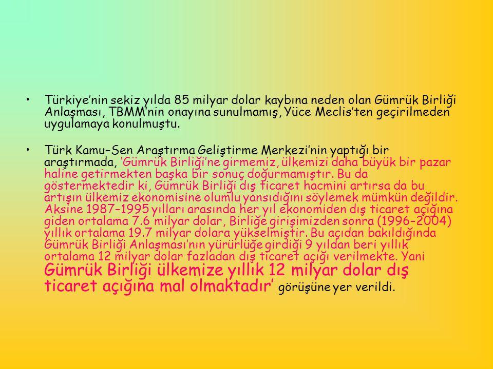 •Türkiye'nin sekiz yılda 85 milyar dolar kaybına neden olan Gümrük Birliği Anlaşması, TBMM'nin onayına sunulmamış, Yüce Meclis'ten geçirilmeden uygula