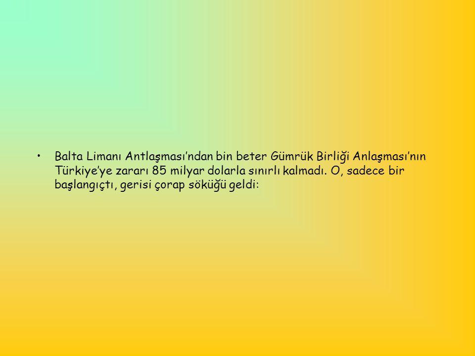 •Balta Limanı Antlaşması'ndan bin beter Gümrük Birliği Anlaşması'nın Türkiye'ye zararı 85 milyar dolarla sınırlı kalmadı. O, sadece bir başlangıçtı, g