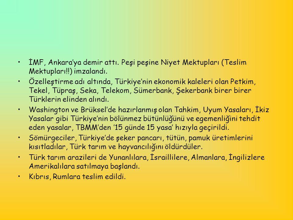 •İMF, Ankara'ya demir attı. Peşi peşine Niyet Mektupları (Teslim Mektupları!!) imzalandı. •Özelleştirme adı altında, Türkiye'nin ekonomik kaleleri ola