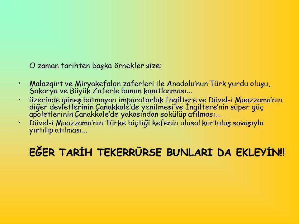 O zaman tarihten başka örnekler size: •Malazgirt ve Miryakefalon zaferleri ile Anadolu'nun Türk yurdu oluşu, Sakarya ve Büyük Zaferle bunun kanıtlanma