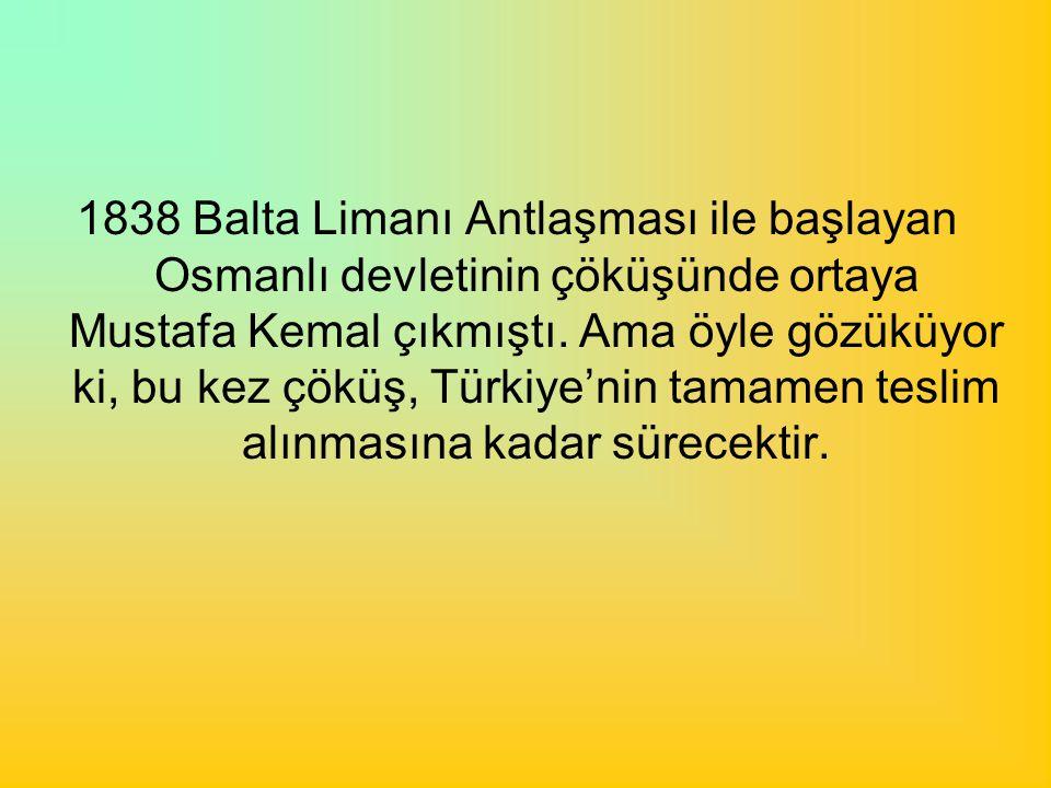 1838 Balta Limanı Antlaşması ile başlayan Osmanlı devletinin çöküşünde ortaya Mustafa Kemal çıkmıştı. Ama öyle gözüküyor ki, bu kez çöküş, Türkiye'nin